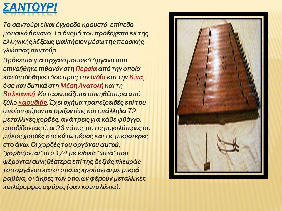 Το σαντούρι είναι έγχορδο κρουστό επίπεδο μουσικό όργανο. Το όνομά του προέρχεται εκ της ελληνικής λέξεως ψαλτήριον μέσω της περσικής γλώσσας σαντούρ