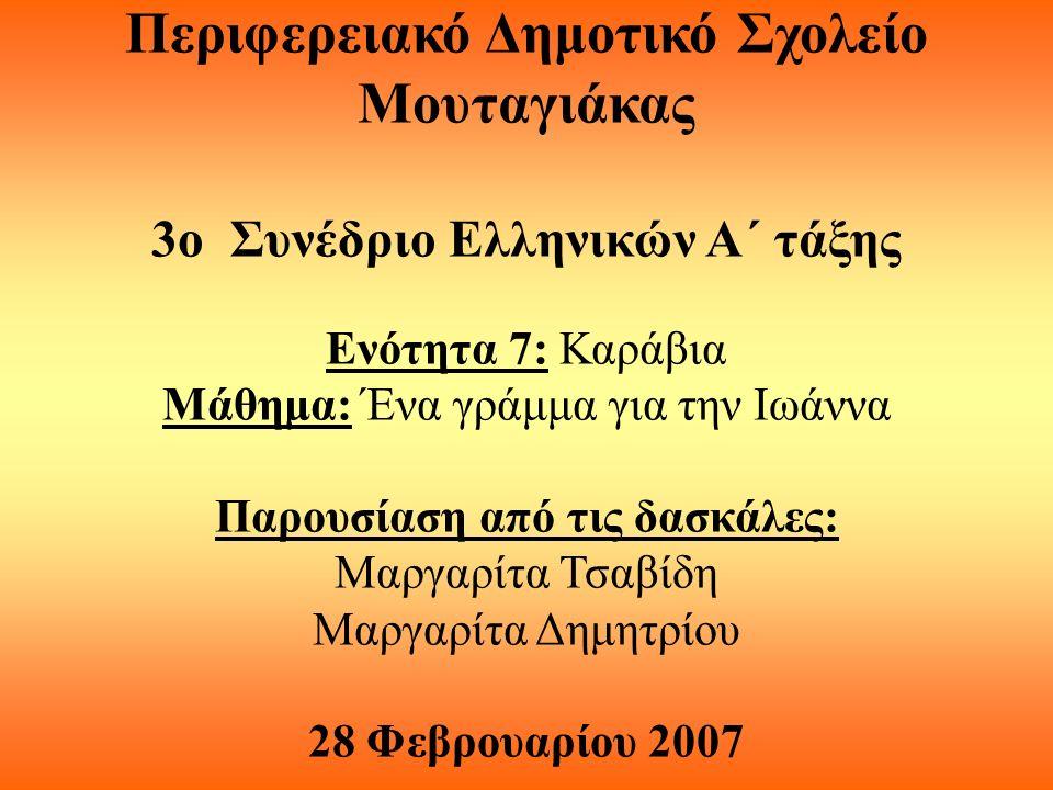 Περιφερειακό Δημοτικό Σχολείο Μουταγιάκας 3ο Συνέδριο Ελληνικών Α΄ τάξης Ενότητα 7: Καράβια Μάθημα: Ένα γράμμα για την Ιωάννα Παρουσίαση από τις δασκάλες: Μαργαρίτα Τσαβίδη Μαργαρίτα Δημητρίου 28 Φεβρουαρίου 2007