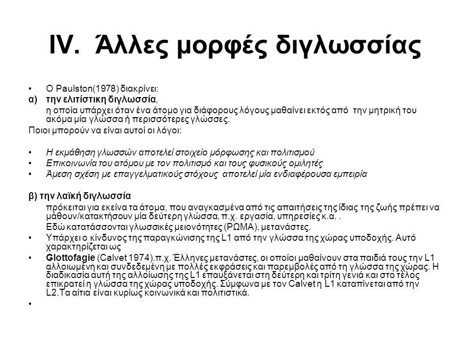 ΙV. Άλλες μορφές διγλωσσίας O Paulston(1978) διακρίνει: α) την ελιτίστικη διγλωσσία, η οποία υπάρχει όταν ένα άτομο για διάφορους λόγους μαθαίνει εκτό