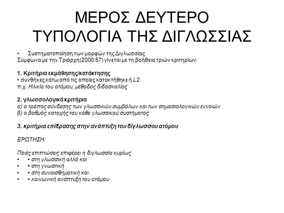 ΜΕΡΟΣ ΔΕΥΤΕΡΟ ΤΥΠΟΛΟΓΙΑ ΤΗΣ ΔΙΓΛΩΣΣΙΑΣ Συστηματοποίηση των μορφών της Διγλωσσίας Σύμφωνα με την Τριάρχη(2000:57) γίνεται με τη βοήθεια τριών κριτηρίων: 1.