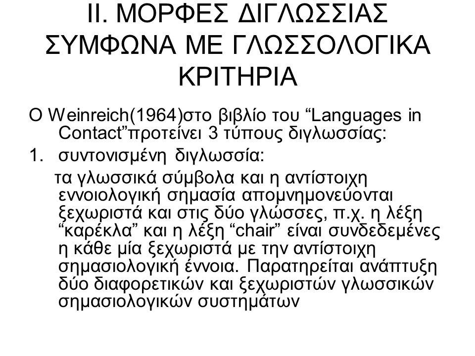 """ΙΙ. ΜΟΡΦΕΣ ΔΙΓΛΩΣΣΙΑΣ ΣΥΜΦΩΝΑ ΜΕ ΓΛΩΣΣΟΛΟΓΙΚΑ ΚΡΙΤΗΡΙΑ Ο Weinreich(1964)στο βιβλίο του """"Languages in Contact""""προτείνει 3 τύπους διγλωσσίας: 1.συντονισ"""