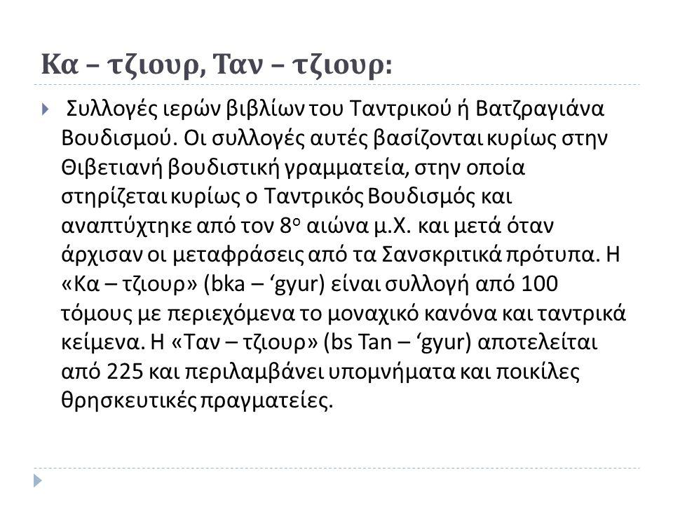 Κα – τζιουρ, Ταν – τζιουρ :  Συλλογές ιερών βιβλίων του Ταντρικού ή Βατζραγιάνα Βουδισμού.