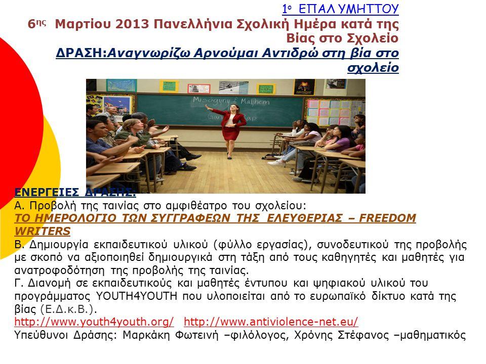 1 ο ΕΠΑΛ ΥΜΗΤΤΟΥ 6 ης Μαρτίου 2013 Πανελλήνια Σχολική Ημέρα κατά της Βίας στο Σχολείο ΔΡΑΣΗ:Αναγνωρίζω Αρνούμαι Αντιδρώ στη βία στο σχολείο ΕΝΕΡΓΕΙΕΣ ΔΡΑΣΗΣ: Α.