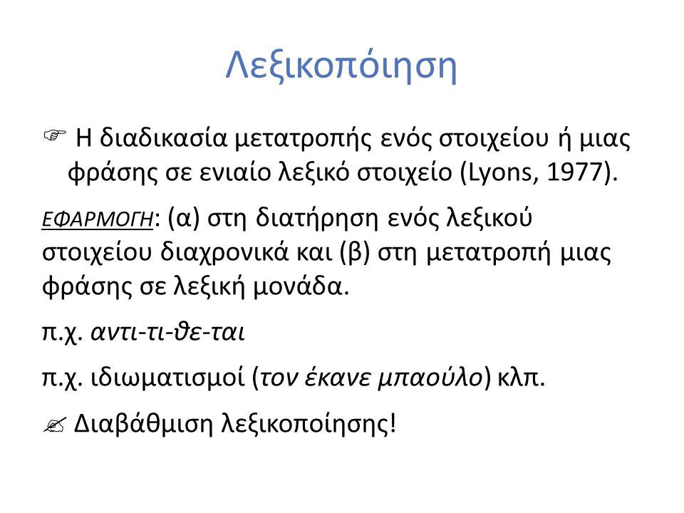 Λεξικοπόιηση  Η διαδικασία μετατροπής ενός στοιχείου ή μιας φράσης σε ενιαίο λεξικό στοιχείο (Lyons, 1977).