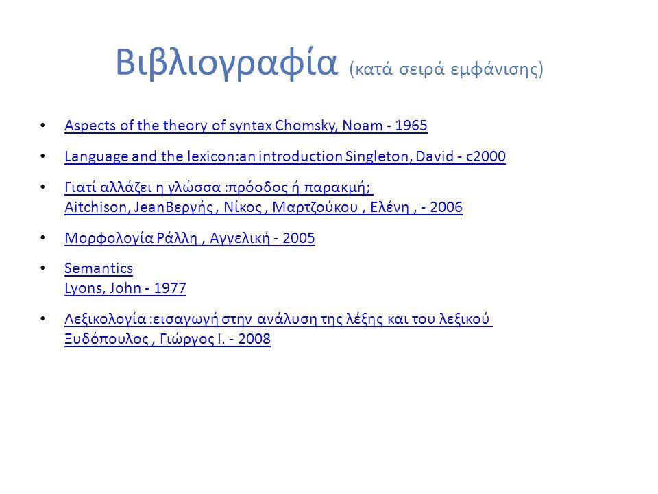Βιβλιογραφία (κατά σειρά εμφάνισης) Aspects of the theory of syntax Chomsky, Noam - 1965 Aspects of the theory of syntax Chomsky, Noam - 1965 Language and the lexicon:an introduction Singleton, David - c2000 Language and the lexicon:an introduction Singleton, David - c2000 Γιατί αλλάζει η γλώσσα :πρόοδος ή παρακμή; Aitchison, JeanΒεργής, Νίκος, Μαρτζούκου, Ελένη, - 2006 Γιατί αλλάζει η γλώσσα :πρόοδος ή παρακμή; Aitchison, JeanΒεργής, Νίκος, Μαρτζούκου, Ελένη, - 2006 Μορφολογία Ράλλη, Αγγελική - 2005 Semantics Lyons, John - 1977 Semantics Lyons, John - 1977 Λεξικολογία :εισαγωγή στην ανάλυση της λέξης και του λεξικού Ξυδόπουλος, Γιώργος Ι.