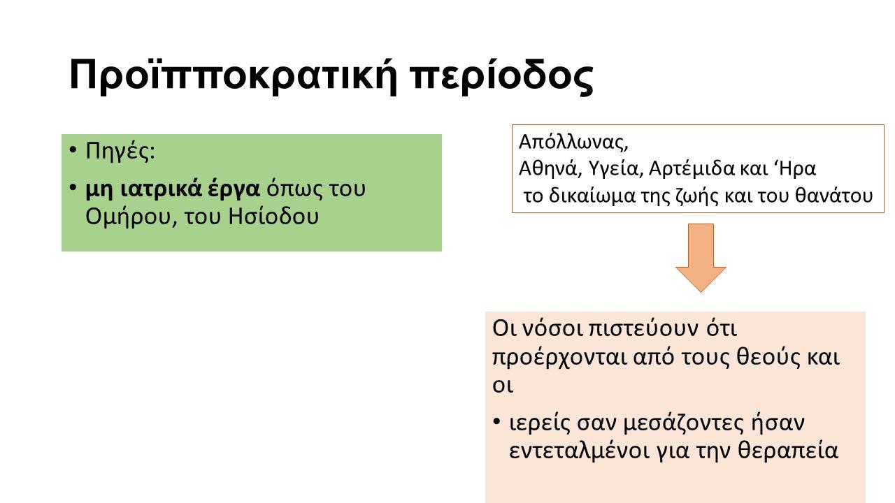 Προϊπποκρατική περίοδος Πηγές: μη ιατρικά έργα όπως του Ομήρου, του Ησίοδου Οι νόσοι πιστεύουν ότι προέρχονται από τους θεούς και οι ιερείς σαν μεσάζοντες ήσαν εντεταλμένοι για την θεραπεία Απόλλωνας, Αθηνά, Υγεία, Αρτέμιδα και 'Ηρα το δικαίωμα της ζωής και του θανάτου