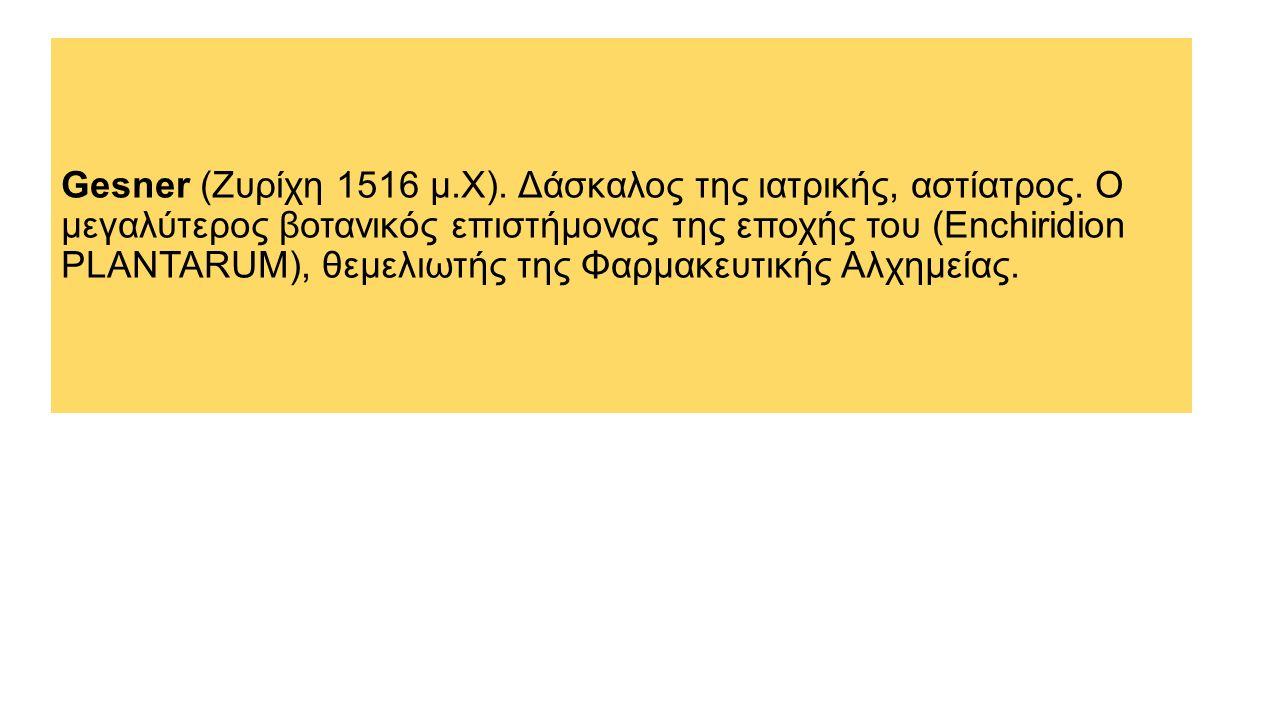 Gesner (Ζυρίχη 1516 μ.Χ).Δάσκαλος της ιατρικής, αστίατρος.