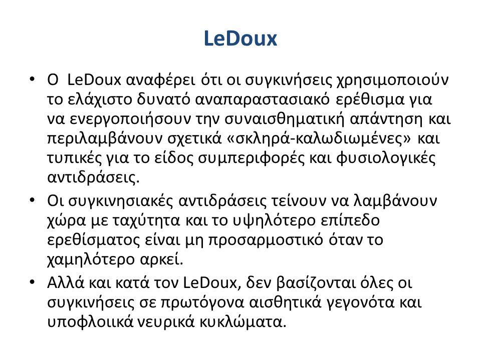 LeDoux Ο LeDoux αναφέρει ότι οι συγκινήσεις χρησιμοποιούν το ελάχιστο δυνατό αναπαραστασιακό ερέθισμα για να ενεργοποιήσουν την συναισθηματική απάντηση και περιλαμβάνουν σχετικά «σκληρά-καλωδιωμένες» και τυπικές για το είδος συμπεριφορές και φυσιολογικές αντιδράσεις.