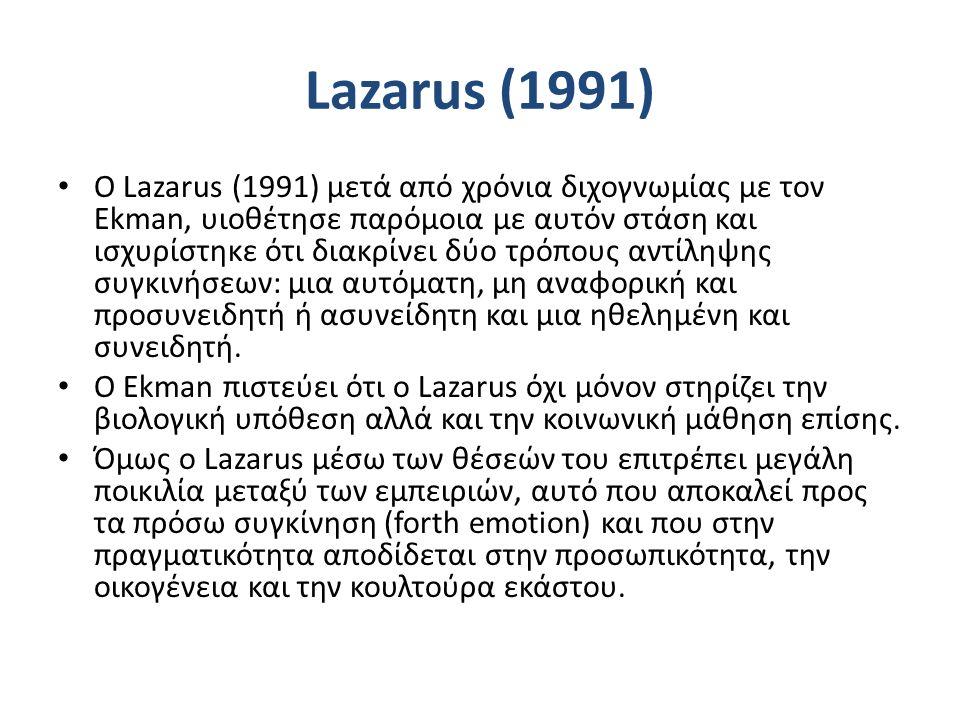 Lazarus (1991) Ο Lazarus (1991) μετά από χρόνια διχογνωμίας με τον Ekman, υιοθέτησε παρόμοια με αυτόν στάση και ισχυρίστηκε ότι διακρίνει δύο τρόπους αντίληψης συγκινήσεων: μια αυτόματη, μη αναφορική και προσυνειδητή ή ασυνείδητη και μια ηθελημένη και συνειδητή.