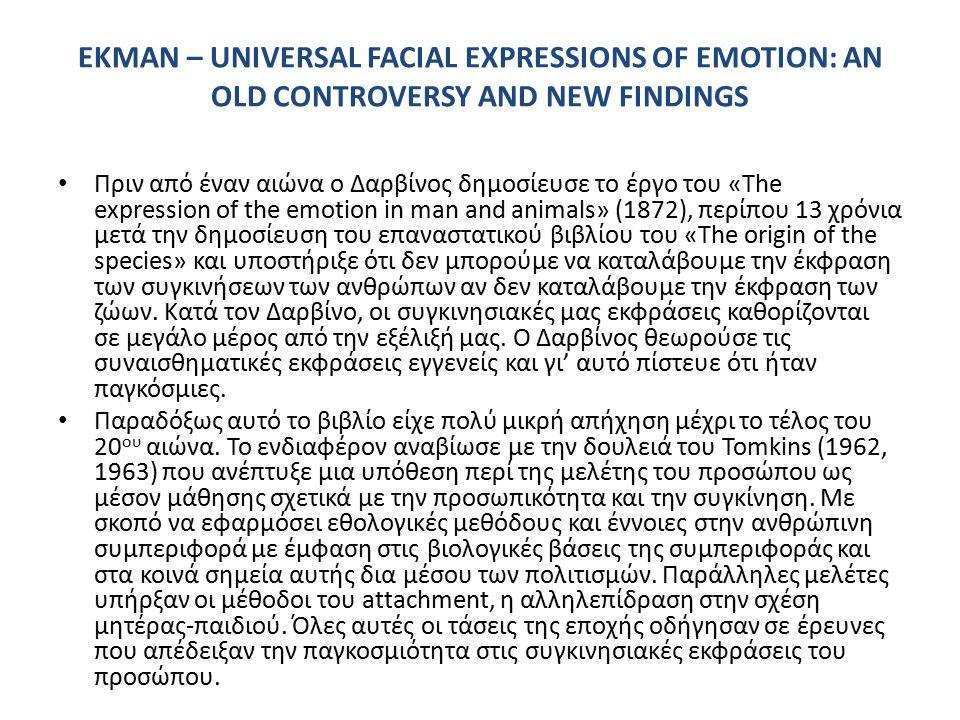EKMAN – UNIVERSAL FACIAL EXPRESSIONS OF EMOTION: AN OLD CONTROVERSY AND NEW FINDINGS Πριν από έναν αιώνα ο Δαρβίνος δημοσίευσε το έργο του «The expression of the emotion in man and animals» (1872), περίπου 13 χρόνια μετά την δημοσίευση του επαναστατικού βιβλίου του «The origin of the species» και υποστήριξε ότι δεν μπορούμε να καταλάβουμε την έκφραση των συγκινήσεων των ανθρώπων αν δεν καταλάβουμε την έκφραση των ζώων.