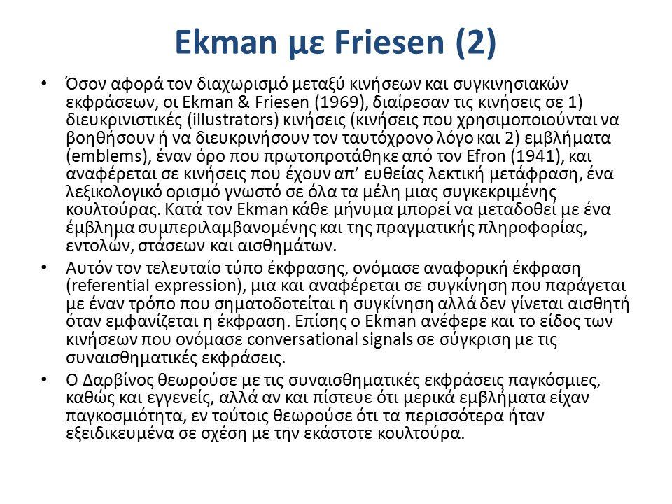 Ekman με Friesen (2) Όσον αφορά τον διαχωρισμό μεταξύ κινήσεων και συγκινησιακών εκφράσεων, οι Ekman & Friesen (1969), διαίρεσαν τις κινήσεις σε 1) διευκρινιστικές (illustrators) κινήσεις (κινήσεις που χρησιμοποιούνται να βοηθήσουν ή να διευκρινήσουν τον ταυτόχρονο λόγο και 2) εμβλήματα (emblems), έναν όρο που πρωτοπροτάθηκε από τον Efron (1941), και αναφέρεται σε κινήσεις που έχουν απ' ευθείας λεκτική μετάφραση, ένα λεξικολογικό ορισμό γνωστό σε όλα τα μέλη μιας συγκεκριμένης κουλτούρας.