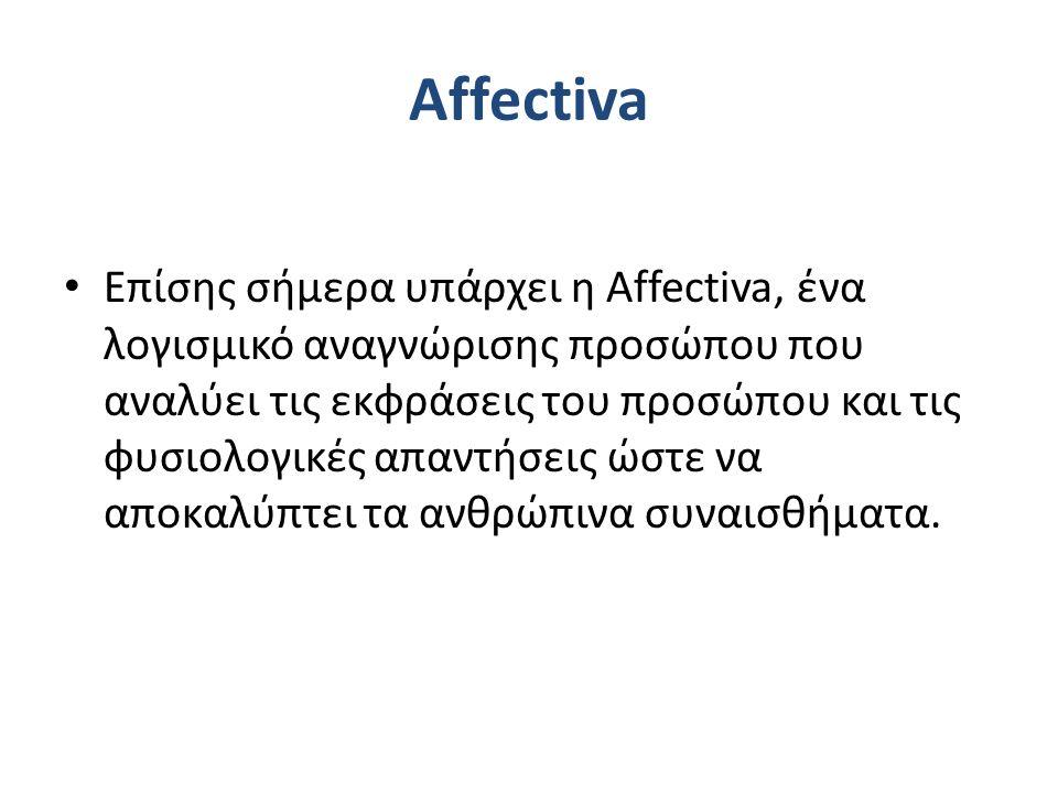 Affectiva Επίσης σήμερα υπάρχει η Affectiva, ένα λογισμικό αναγνώρισης προσώπου που αναλύει τις εκφράσεις του προσώπου και τις φυσιολογικές απαντήσεις ώστε να αποκαλύπτει τα ανθρώπινα συναισθήματα.