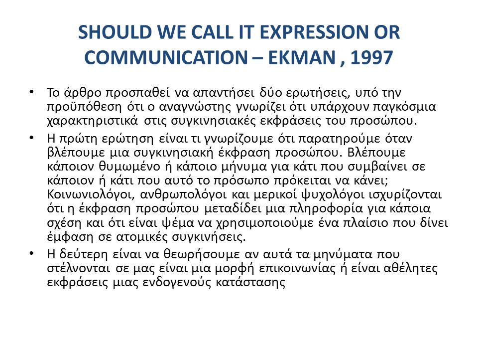 SHOULD WE CALL IT EXPRESSION OR COMMUNICATION – EKMAN, 1997 Το άρθρο προσπαθεί να απαντήσει δύο ερωτήσεις, υπό την προϋπόθεση ότι ο αναγνώστης γνωρίζει ότι υπάρχουν παγκόσμια χαρακτηριστικά στις συγκινησιακές εκφράσεις του προσώπου.