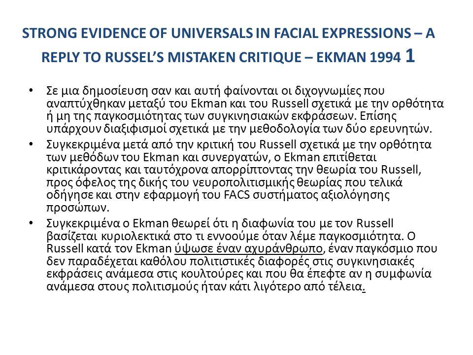 STRONG EVIDENCE OF UNIVERSALS IN FACIAL EXPRESSIONS – A REPLY TO RUSSEL'S MISTAKEN CRITIQUE – EKMAN 1994 1 Σε μια δημοσίευση σαν και αυτή φαίνονται οι διχογνωμίες που αναπτύχθηκαν μεταξύ του Ekman και του Russell σχετικά με την ορθότητα ή μη της παγκοσμιότητας των συγκινησιακών εκφράσεων.