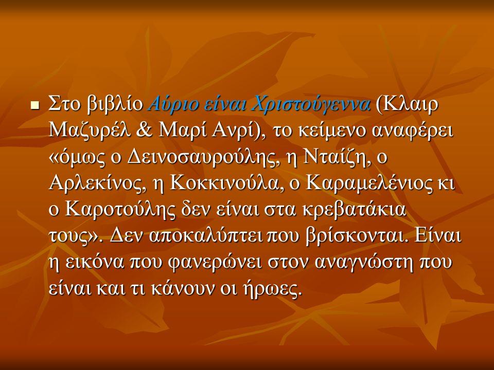 Στο βιβλίο Αύριο είναι Χριστούγεννα (Κλαιρ Μαζυρέλ & Μαρί Ανρί), το κείμενο αναφέρει «όμως ο Δεινοσαυρούλης, η Νταίζη, ο Αρλεκίνος, η Κοκκινούλα, ο Καραμελένιος κι ο Καροτούλης δεν είναι στα κρεβατάκια τους».