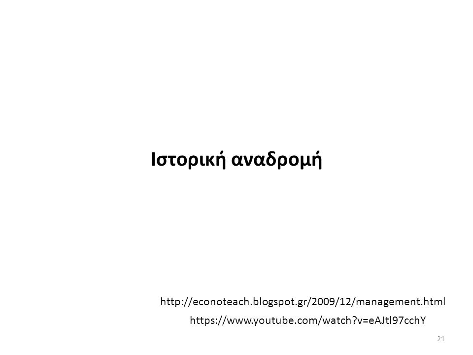 Ιστορική αναδρομή https://www.youtube.com/watch v=eAJtl97cchY http://econoteach.blogspot.gr/2009/12/management.html 21