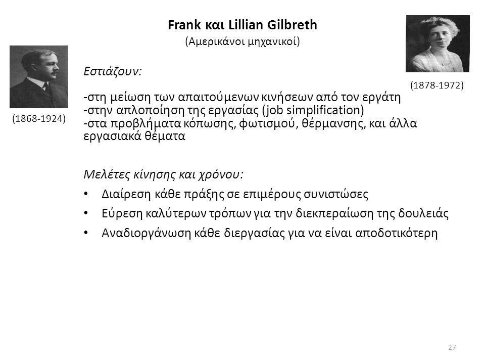 Frank και Lillian Gilbreth (Αμερικάνοι μηχανικοί) Εστιάζουν: -στη μείωση των απαιτούμενων κινήσεων από τον εργάτη -στην απλοποίηση της εργασίας (job simplification) -στα προβλήματα κόπωσης, φωτισμού, θέρμανσης, και άλλα εργασιακά θέματα Μελέτες κίνησης και χρόνου: Διαίρεση κάθε πράξης σε επιμέρους συνιστώσες Εύρεση καλύτερων τρόπων για την διεκπεραίωση της δουλειάς Αναδιοργάνωση κάθε διεργασίας για να είναι αποδοτικότερη (1868-1924) (1878-1972) 27