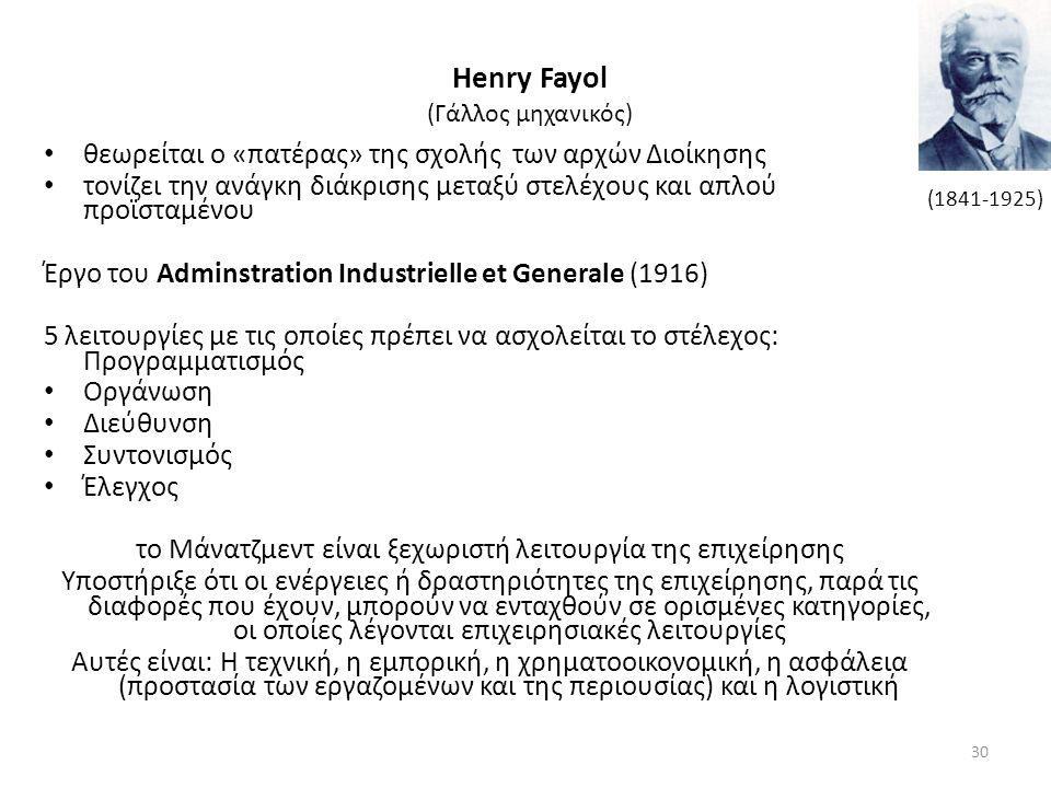 Henry Fayol (Γάλλος μηχανικός) θεωρείται ο «πατέρας» της σχολής των αρχών Διοίκησης τονίζει την ανάγκη διάκρισης μεταξύ στελέχους και απλού προϊσταμένου Έργο του Adminstration Industrielle et Generale (1916) 5 λειτουργίες με τις οποίες πρέπει να ασχολείται το στέλεχος: Προγραμματισμός Οργάνωση Διεύθυνση Συντονισμός Έλεγχος το Μάνατζμεντ είναι ξεχωριστή λειτουργία της επιχείρησης Υποστήριξε ότι οι ενέργειες ή δραστηριότητες της επιχείρησης, παρά τις διαφορές που έχουν, μπορούν να ενταχθούν σε ορισμένες κατηγορίες, οι οποίες λέγονται επιχειρησιακές λειτουργίες Αυτές είναι: Η τεχνική, η εμπορική, η χρηματοοικονομική, η ασφάλεια (προστασία των εργαζομένων και της περιουσίας) και η λογιστική (1841-1925) 30