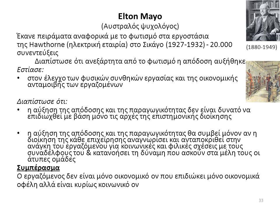 Elton Mayo (Αυστραλός ψυχολόγος) Έκανε πειράματα αναφορικά με το φωτισμό στα εργοστάσια της Hawthorne (ηλεκτρική εταιρία) στο Σικάγο (1927-1932) - 20.000 συνεντεύξεις Διαπίστωσε ότι ανεξάρτητα από το φωτισμό η απόδοση αυξήθηκε Εστίασε: στον έλεγχο των φυσικών συνθηκών εργασίας και της οικονομικής ανταμοιβής των εργαζομένων Διαπίστωσε ότι: η αύξηση της απόδοσης και της παραγωγικότητας δεν είναι δυνατό να επιδιωχθεί με βάση μόνο τις αρχές της επιστημονικής διοίκησης η αύξηση της απόδοσης και της παραγωγικότητας θα συμβεί μόνον αν η διοίκηση της κάθε επιχείρησης αναγνωρίσει και ανταποκριθεί στην ανάγκη του εργαζόμενου για κοινωνικές και φιλικές σχέσεις με τους συναδέλφους του & κατανοήσει τη δύναμη που ασκούν στα μέλη τους οι άτυπες ομάδες Συμπέρασμα Ο εργαζόμενος δεν είναι μόνο οικονομικό ον που επιδιώκει μόνο οικονομικά οφέλη αλλά είναι κυρίως κοινωνικό ον (1880-1949) 33