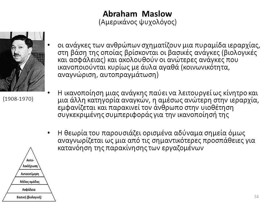 Abraham Maslow (Αμερικάνος ψυχολόγος) οι ανάγκες των ανθρώπων σχηματίζουν μια πυραμίδα ιεραρχίας, στη βάση της οποίας βρίσκονται οι βασικές ανάγκες (βιολογικές και ασφάλειας) και ακολουθούν οι ανώτερες ανάγκες που ικανοποιούνται κυρίως με άυλα αγαθά (κοινωνικότητα, αναγνώριση, αυτοπραγμάτωση) Η ικανοποίηση μιας ανάγκης παύει να λειτουργεί ως κίνητρο και μια άλλη κατηγορία αναγκών, η αμέσως ανώτερη στην ιεραρχία, εμφανίζεται και παρακινεί τον άνθρωπο στην υιοθέτηση συγκεκριμένης συμπεριφοράς για την ικανοποίησή της Η θεωρία του παρουσιάζει ορισμένα αδύναμα σημεία όμως αναγνωρίζεται ως μια από τις σημαντικότερες προσπάθειες για κατανόηση της παρακίνησης των εργαζομένων (1908-1970) 34