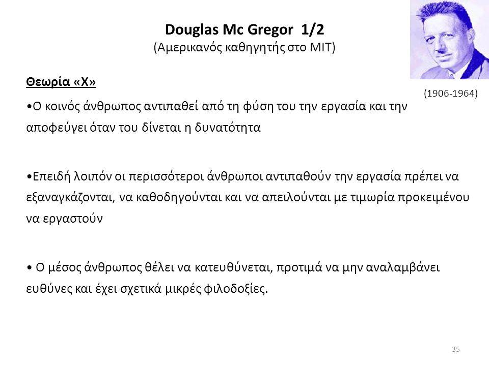 Douglas Μc Gregor 1/2 (Αμερικανός καθηγητής στο ΜΙΤ) Θεωρία «Χ» Ο κοινός άνθρωπος αντιπαθεί από τη φύση του την εργασία και την αποφεύγει όταν του δίνεται η δυνατότητα Επειδή λοιπόν οι περισσότεροι άνθρωποι αντιπαθούν την εργασία πρέπει να εξαναγκάζονται, να καθοδηγούνται και να απειλούνται με τιμωρία προκειμένου να εργαστούν Ο μέσος άνθρωπος θέλει να κατευθύνεται, προτιμά να μην αναλαμβάνει ευθύνες και έχει σχετικά μικρές φιλοδοξίες.