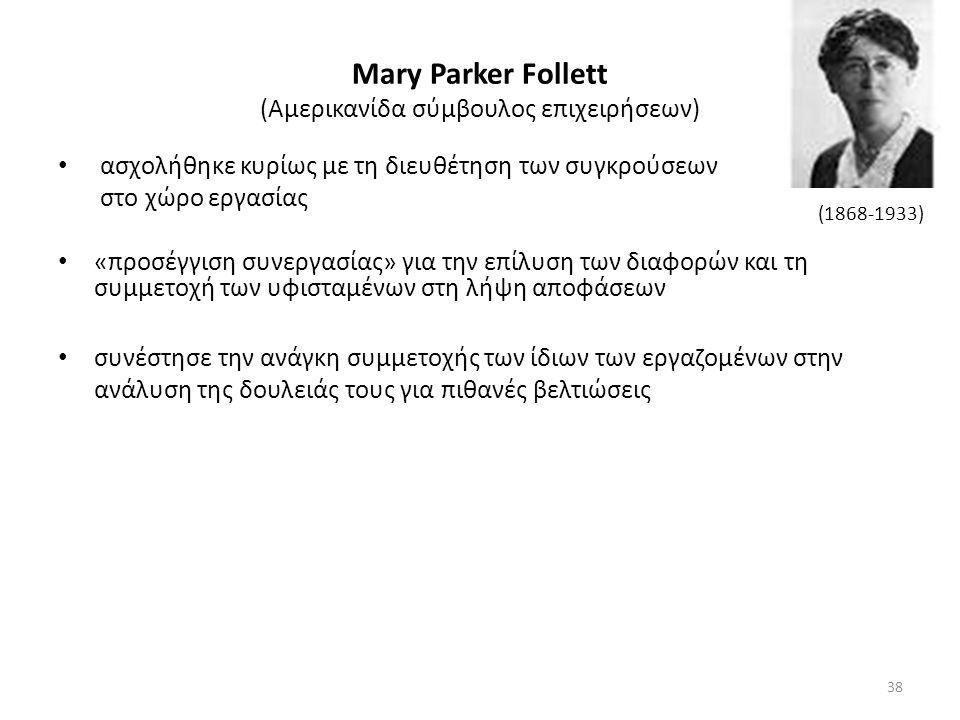 Mary Parker Follett (Αμερικανίδα σύμβουλος επιχειρήσεων) ασχολήθηκε κυρίως με τη διευθέτηση των συγκρούσεων στο χώρο εργασίας «προσέγγιση συνεργασίας» για την επίλυση των διαφορών και τη συμμετοχή των υφισταμένων στη λήψη αποφάσεων συνέστησε την ανάγκη συμμετοχής των ίδιων των εργαζομένων στην ανάλυση της δουλειάς τους για πιθανές βελτιώσεις (1868-1933) 38