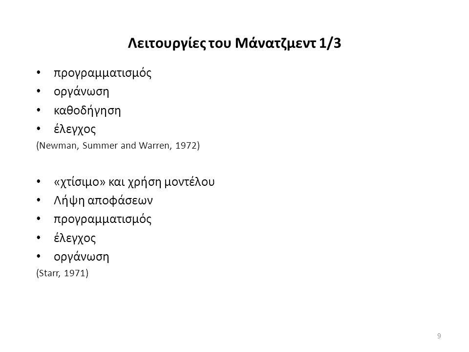 Λειτουργίες του Μάνατζμεντ 1/3 προγραμματισμός οργάνωση καθοδήγηση έλεγχος (Newman, Summer and Warren, 1972) «χτίσιμο» και χρήση μοντέλου Λήψη αποφάσεων προγραμματισμός έλεγχος οργάνωση (Starr, 1971) 9