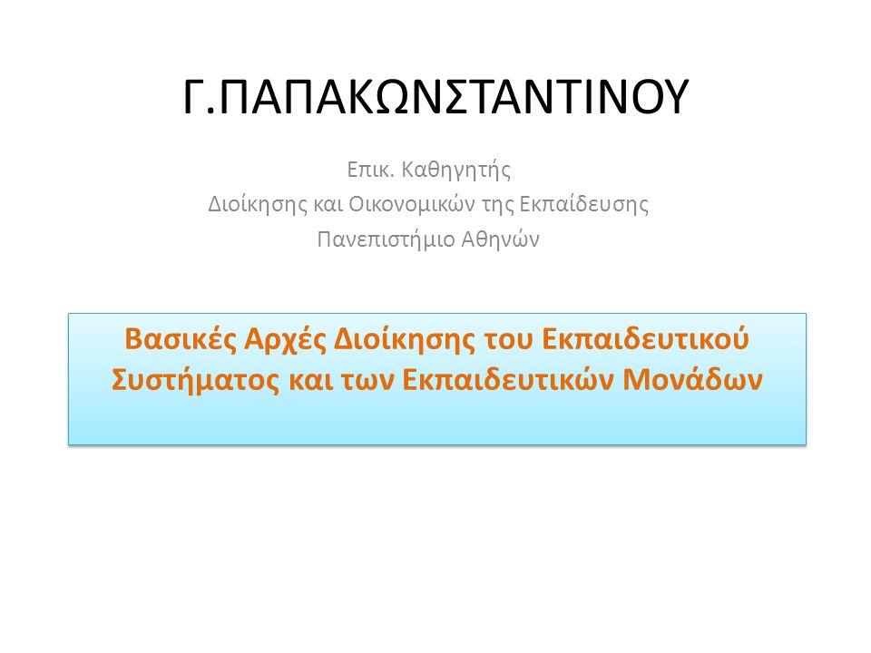 Γ.ΠΑΠΑΚΩΝΣΤΑΝΤΙΝΟΥ Επικ. Καθηγητής Διοίκησης και Οικονομικών της Εκπαίδευσης Πανεπιστήμιο Αθηνών Βασικές Αρχές Διοίκησης του Εκπαιδευτικού Συστήματος