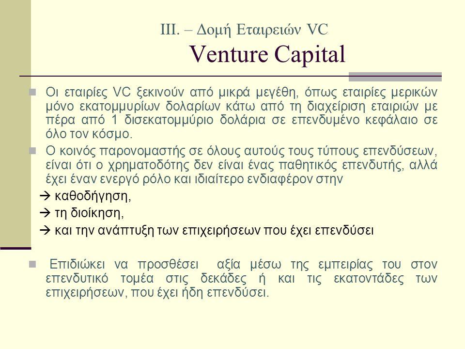 IΙI. – Δομή Εταιρειών VC Venture Capital Οι εταιρίες VC ξεκινούν από μικρά μεγέθη, όπως εταιρίες μερικών μόνο εκατομμυρίων δολαρίων κάτω από τη διαχεί