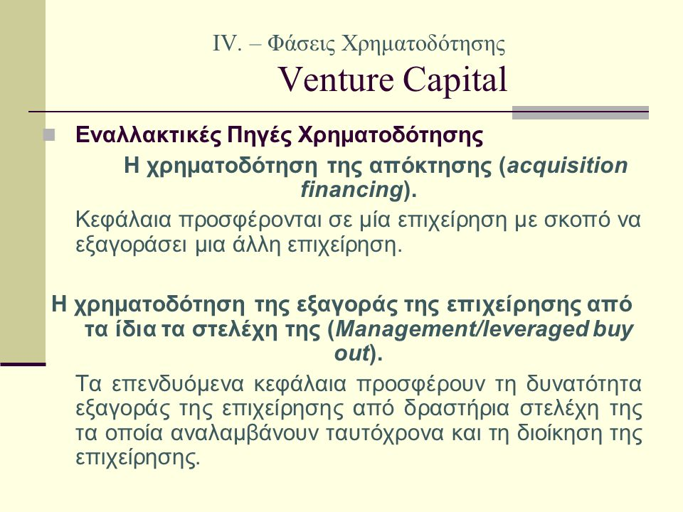 IV. – Φάσεις Χρηματοδότησης Venture Capital Εναλλακτικές Πηγές Χρηματοδότησης Η χρηματοδότηση της απόκτησης (acquisition financing). Κεφάλαια προσφέρο