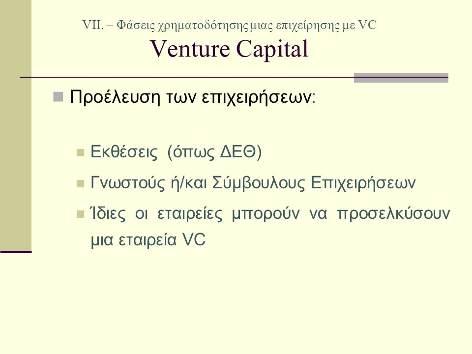 VII. – Φάσεις χρηματοδότησης μιας επιχείρησης με VC Venture Capital Προέλευση των επιχειρήσεων: Εκθέσεις (όπως ΔΕΘ) Γνωστούς ή/και Σύμβουλους Επιχειρή