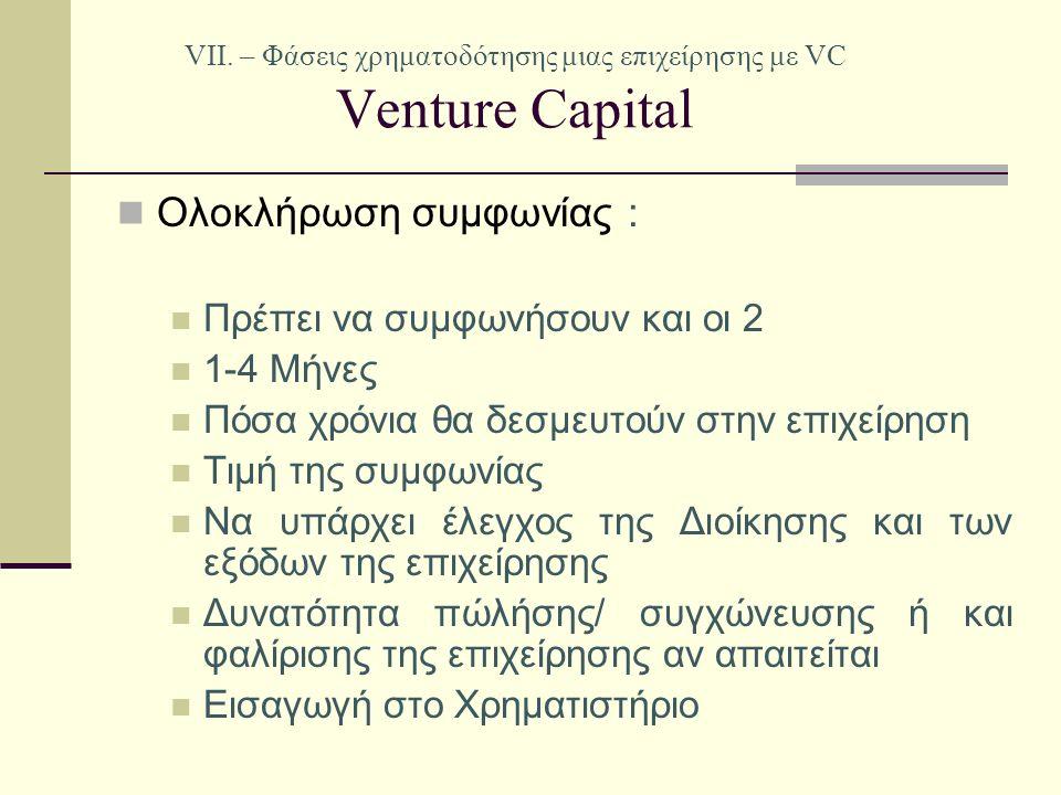 VII. – Φάσεις χρηματοδότησης μιας επιχείρησης με VC Venture Capital Ολοκλήρωση συμφωνίας : Πρέπει να συμφωνήσουν και οι 2 1-4 Μήνες Πόσα χρόνια θα δεσ