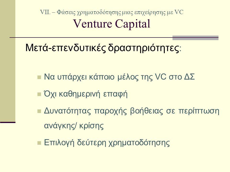 VII. – Φάσεις χρηματοδότησης μιας επιχείρησης με VC Venture Capital Μετά-επενδυτικές δραστηριότητες : Να υπάρχει κάποιο μέλος της VC στο ΔΣ Όχι καθημε