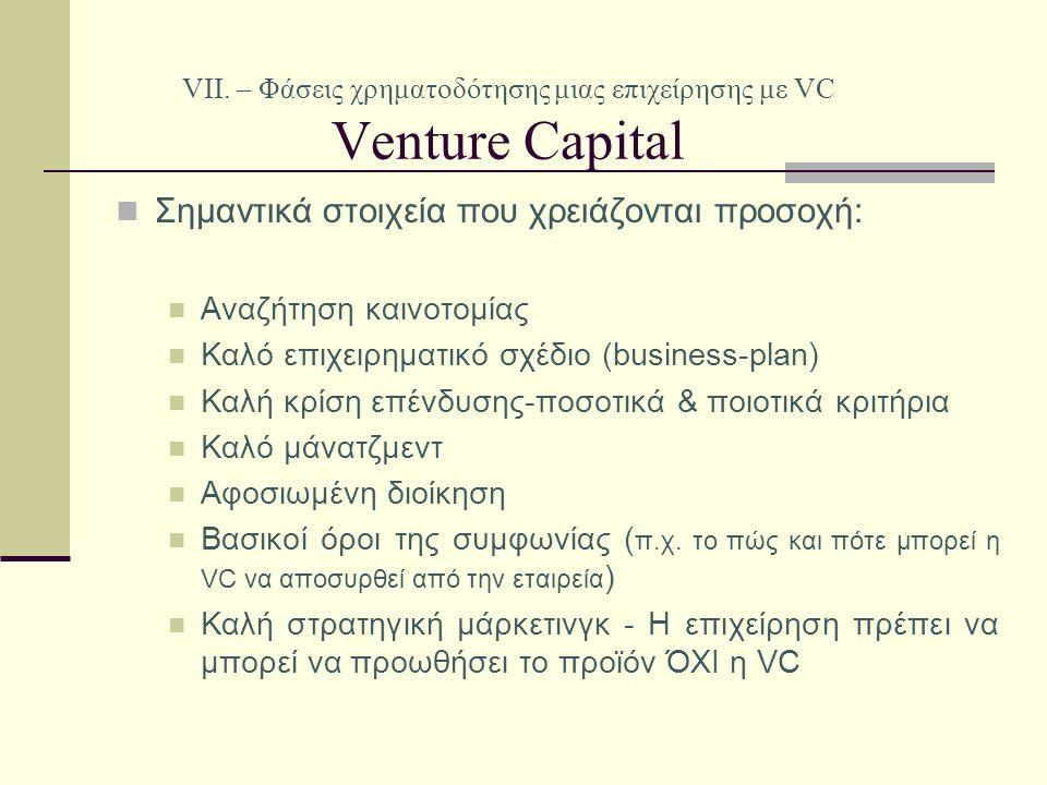 VII. – Φάσεις χρηματοδότησης μιας επιχείρησης με VC Venture Capital Σημαντικά στοιχεία που χρειάζονται προσοχή: Αναζήτηση καινοτομίας Καλό επιχειρηματ