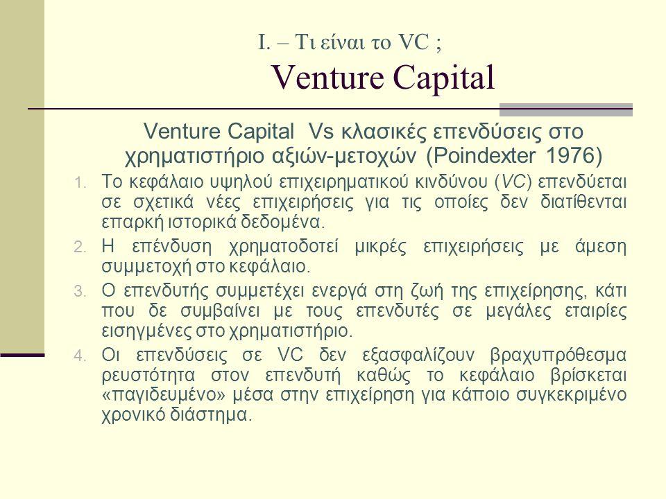 Ι. – Τι είναι το VC ; Venture Capital Venture Capital Vs κλασικές επενδύσεις στο χρηματιστήριο αξιών-μετοχών (Poindexter 1976) 1. Το κεφάλαιο υψηλού ε