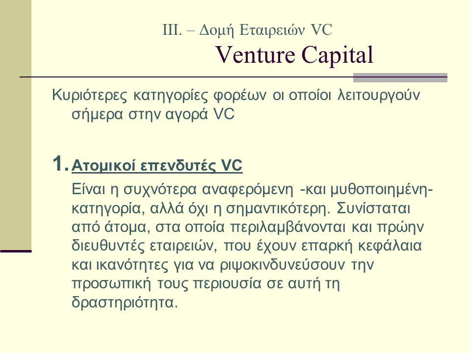 IΙI. – Δομή Εταιρειών VC Venture Capital Κυριότερες κατηγορίες φορέων οι οποίοι λειτουργούν σήμερα στην αγορά VC 1. Ατομικοί επενδυτές VC Είναι η συχν