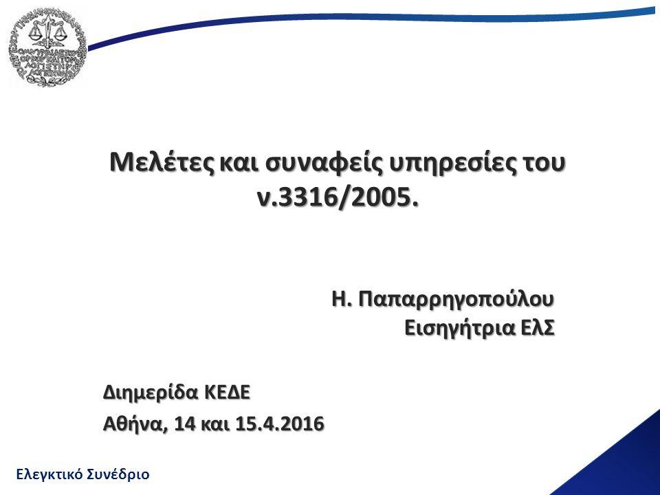 Ελεγκτικό Συνέδριο Μελέτες και συναφείς υπηρεσίες του ν.3316/2005. Η. Παπαρρηγοπούλου Εισηγήτρια ΕλΣ Διημερίδα ΚΕΔΕ Αθήνα, 14 και 15.4.2016