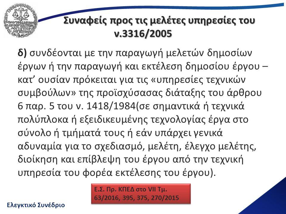 Ελεγκτικό Συνέδριο Συναφείς προς τις μελέτες υπηρεσίες του ν.3316/2005 δ) συνδέονται με την παραγωγή μελετών δημοσίων έργων ή την παραγωγή και εκτέλεση δημοσίου έργου – κατ' ουσίαν πρόκειται για τις «υπηρεσίες τεχνικών συμβούλων» της προϊσχύσασας διάταξης του άρθρου 6 παρ.