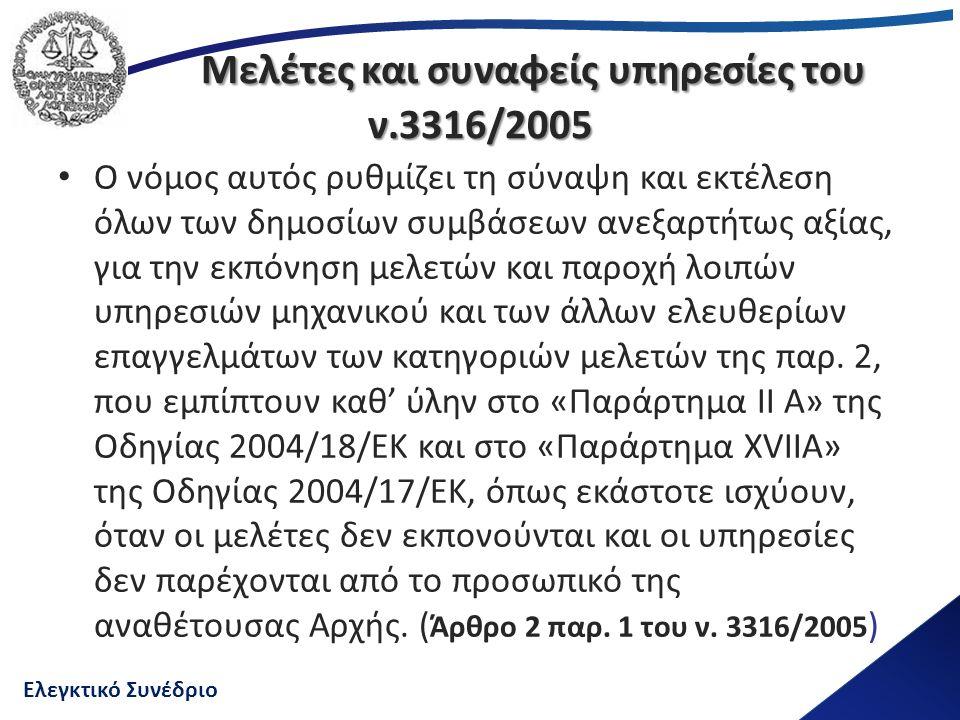 Ελεγκτικό Συνέδριο Μελέτες και συναφείς υπηρεσίες του ν.3316/2005 Ο νόμος αυτός ρυθμίζει τη σύναψη και εκτέλεση όλων των δημοσίων συμβάσεων ανεξαρτήτως αξίας, για την εκπόνηση μελετών και παροχή λοιπών υπηρεσιών μηχανικού και των άλλων ελευθερίων επαγγελμάτων των κατηγοριών μελετών της παρ.