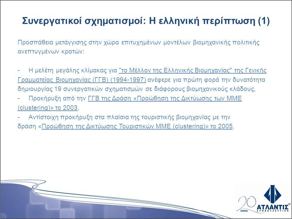 Συνεργατικοί σχηματισμοί: Η ελληνική περίπτωση (1) Προσπάθεια μετάγγισης στην χώρα επιτυχημένων μοντέλων βιομηχανικής πολιτικής ανεπτυγμένων κρατών: -Η μελέτη μεγάλης κλίμακας για το Μέλλον της Ελληνικής Βιομηχανίας της Γενικής Γραμματείας Βιομηχανίας (ΓΓΒ) (1994-1997) ανέφερε για πρώτη φορά την δυνατότητα δημιουργίας 19 συνεργατικών σχηματισμών σε διάφορους βιομηχανικούς κλάδους, -Προκήρυξη από την ΓΓΒ της Δράση «Προώθηση της Δικτύωσης των ΜΜΕ (clustering)» το 2003, -Αντίστοιχη προκήρυξη στα πλαίσια της τουριστικής βιομηχανίας με την δράση «Προώθηση της Δικτύωσης Τουριστικών ΜΜΕ (clustering)» το 2005.