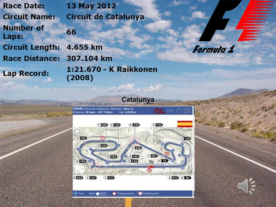Race Date:13 May 2012 Circuit Name:Circuit de Catalunya Number of Laps: 66 Circuit Length:4.655 km Race Distance:307.104 km Lap Record: 1:21.670 - K Raikkonen (2008) Catalunya