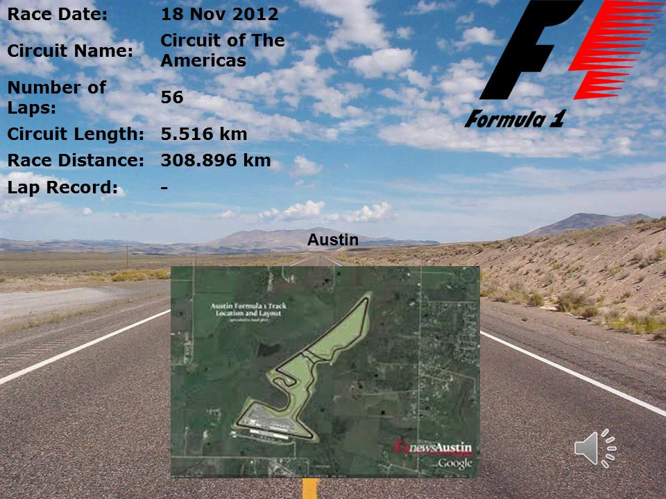 Race Date:18 Nov 2012 Circuit Name: Circuit of The Americas Number of Laps: 56 Circuit Length:5.516 km Race Distance:308.896 km Lap Record:- Austin