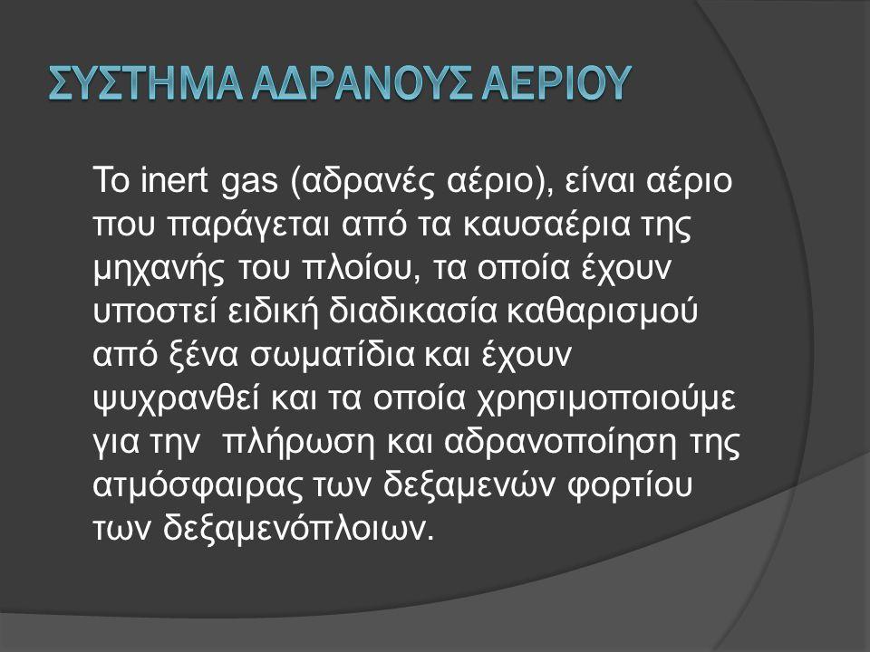 Το inert gas (αδρανές αέριο), είναι αέριο που παράγεται από τα καυσαέρια της μηχανής του πλοίου, τα οποία έχουν υποστεί ειδική διαδικασία καθαρισμού από ξένα σωματίδια και έχουν ψυχρανθεί και τα οποία χρησιμοποιούμε για την πλήρωση και αδρανοποίηση της ατμόσφαιρας των δεξαμενών φορτίου των δεξαμενόπλοιων.