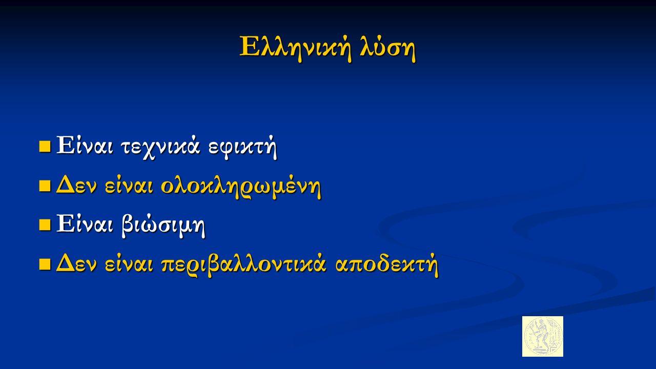 Ελληνική λύση Είναι τεχνικά εφικτή Είναι τεχνικά εφικτή Δεν είναι ολοκληρωμένη Δεν είναι ολοκληρωμένη Είναι βιώσιμη Είναι βιώσιμη Δεν είναι περιβαλλον