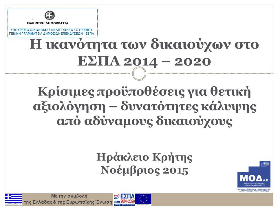 Με την συμβολή της Ελλάδας & της Ευρωπαϊκής Ένωσης Η ικανότητα των δικαιούχων στο ΕΣΠΑ 2014 – 2020 Κρίσιμες προϋποθέσεις για θετική αξιολόγηση – δυνατότητες κάλυψης από αδύναμους δικαιούχους Ηράκλειο Κρήτης Νοέμβριος 2015 ΥΠΟΥΡΓΕΙΟ ΟΙΚΟΝΟΜΙΑΣ ΑΝΑΠΤΥΞΗΣ & ΤΟΥΡΙΣΜΟΥ ΓΕΝΙΚΗ ΓΡΑΜΜΑΤΕΙΑ ΔΗΜΟΣΙΩΝ ΕΠΕΝΔΥΣΕΩΝ – ΕΣΠΑ