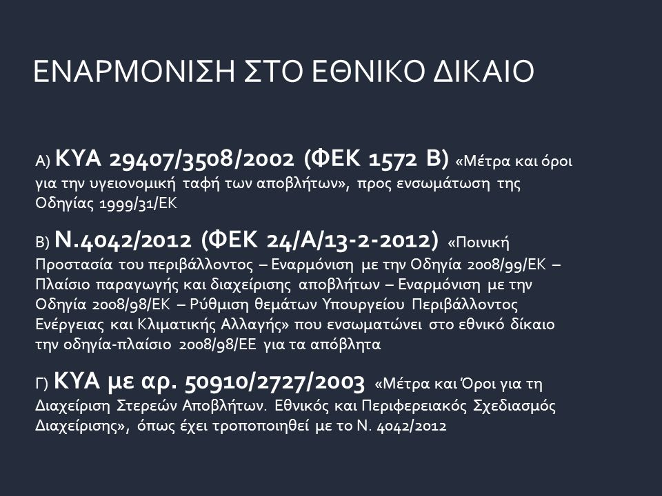 Α) ΚΥΑ 29407/3508/2002 (ΦΕΚ 1572 B) «Μέτρα και όροι για την υγειονομική ταφή των αποβλήτων», προς ενσωμάτωση της Οδηγίας 1999/31/ΕΚ Β) Ν.4042/2012 (ΦΕΚ 24/Α/13-2-2012) «Ποινική Προστασία του περιβάλλοντος – Εναρμόνιση με την Οδηγία 2008/99/ΕΚ – Πλαίσιο παραγωγής και διαχείρισης αποβλήτων – Εναρμόνιση με την Οδηγία 2008/98/ΕΚ – Ρύθμιση θεμάτων Υπουργείου Περιβάλλοντος Ενέργειας και Κλιματικής Αλλαγής» που ενσωματώνει στο εθνικό δίκαιο την οδηγία-πλαίσιο 2008/98/ΕΕ για τα απόβλητα Γ) ΚΥΑ με αρ.