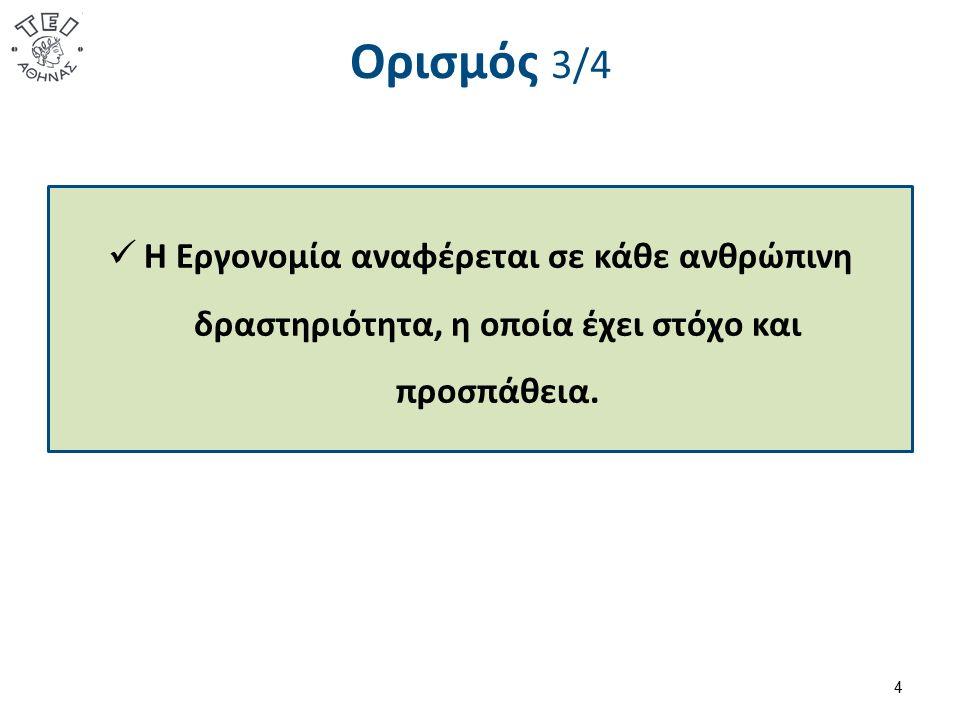Ορισμός 3/4 Η Εργονομία αναφέρεται σε κάθε ανθρώπινη δραστηριότητα, η οποία έχει στόχο και προσπάθεια. 4