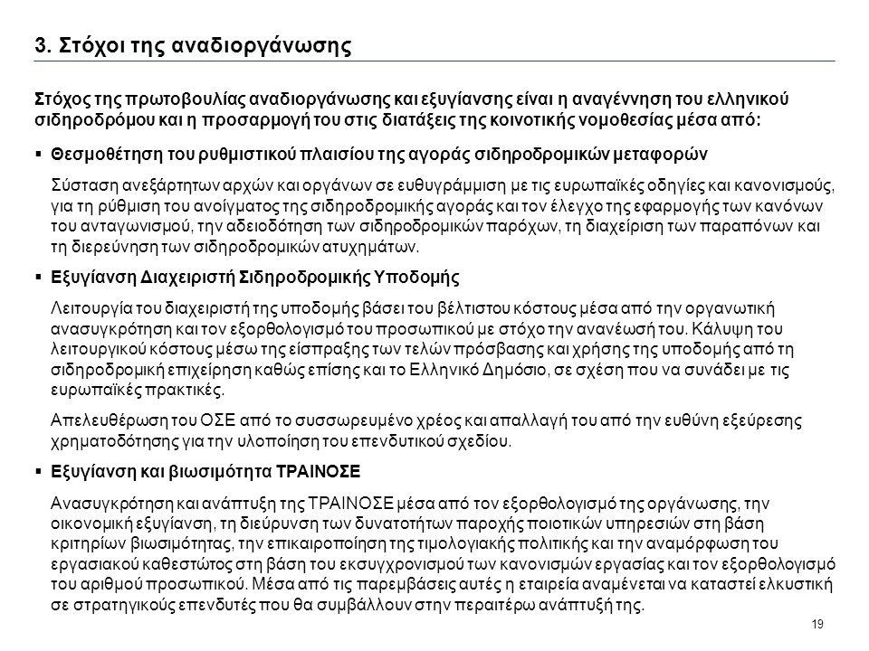 19 3. Στόχοι της αναδιοργάνωσης Στόχος της πρωτοβουλίας αναδιοργάνωσης και εξυγίανσης είναι η αναγέννηση του ελληνικού σιδηροδρόμου και η προσαρμογή τ