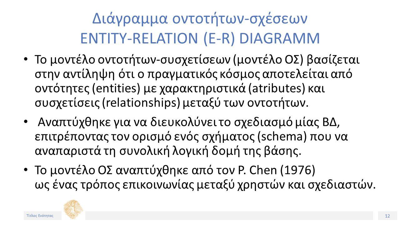 12 Τίτλος Ενότητας Διάγραμμα οντοτήτων-σχέσεων ENTITY-RELATION (E-R) DIAGRAMM Το μοντέλο oντοτήτων-συσχετίσεων (μοντέλο ΟΣ) βασίζεται στην αντίληψη ότι ο πραγματικός κόσμος αποτελείται από οντότητες (entities) με χαρακτηριστικά (atributes) και συσχετίσεις (relationships) μεταξύ των οντοτήτων.