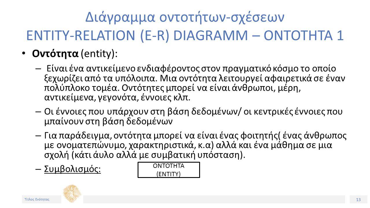 13 Τίτλος Ενότητας Διάγραμμα οντοτήτων-σχέσεων ENTITY-RELATION (E-R) DIAGRAMM – ΟΝΤΟΤΗΤΑ 1 Οντότητα (entity): – Είναι ένα αντικείμενο ενδιαφέροντος στον πραγματικό κόσμο το οποίο ξεχωρίζει από τα υπόλοιπα.